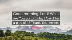 "Norman Grubb Quote: ""Good morning, Lord! What are You up to today? Can I be a part of it? Thank You. Amen."""