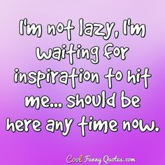 I'm not lazy, I'm waiting for inspiration to hit me. should be here any time now. Lazy Quotes Funny, Sarcastic Quotes, Funny Memes, Quote Board, Thought Provoking, Make You Smile, Girl Power, Work Hard, Waiting