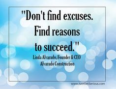 Are you finding excuses or reasons?  Watch this inspiring video about Linda Alvarado who found reasons.