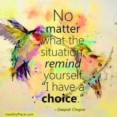 "Positive quote: No matter what the situation, remind yourself ""I have a choice."" www.HealthyPlace.com"