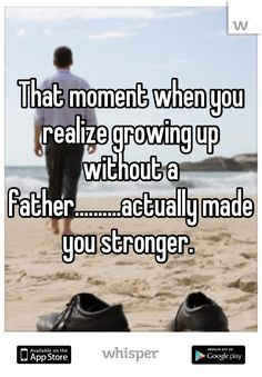 That moment when you realize growing up without a father..........actually made you stronger.