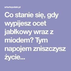 Co stanie się, gdy wypijesz ocet jabłkowy wraz z miodem? Tym napojem zniszczysz życie... Slow Food, Health And Beauty, Health Fitness, Healthy Eating, Weight Loss, Cooking, Blog, Hair, Men