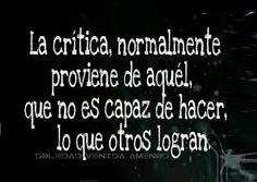 〽️La critica, normalmente proviene de aquel, que no es capaz de hacer, lo que otros logran.