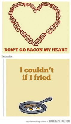 Don't go bacon my heart…