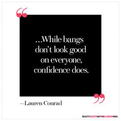 """""""...While bangs don't look good on everyone, confidence does."""" - Lauren Conrad"""
