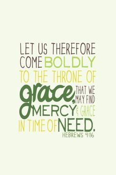 "Hebrews 4:16; AMP ""Let us then fearlessly and confidently and boldly draw near to the throne of grace (the throne of God's unmerited, unearned, undeserved favor to us sinners), that we may receive mercy [for our failures] and find grace [God's unmerited, unearned, undeserved favor] to help in good time for every need [appropriate help and well-timed help, coming just when we need it]."""