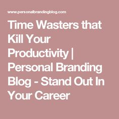 Time Wasters that Kill Your Productivity | Personal Branding Blog - Stand Out In Your Career