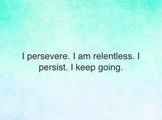 I persevere…I keep going…