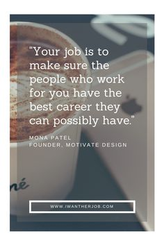 """""""Your job is to make sure the people who work for you have the best career they can possibly have."""" -Mona Patel, Founder, Motivate Design via @iwantherjob"""