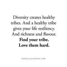 Diversity creates healthy tribes. And a healthy tribe gives your life resiliency. And richness and flavour. Find your tribe. Love them hard.