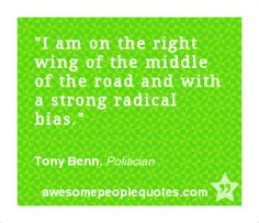 I am on the right wing of the middle of the road and with a strong radical bias. – Tony Benn, Politician #political #quote #quotes