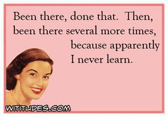 been-there-done-that-been-again-never-learn-ecard