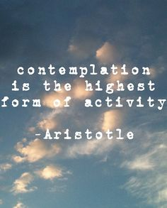 Contemplation is the highest form of activity. #aristotle #quotes