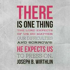 """""""There is one thing the Lord expects of us no matter our difficulties and sorrows: He expects us to press on.""""  """"Press On,"""" by Joseph B. Wirthlin, General Conference, Oct. 2004"""