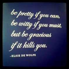 Gracious quote by Elsie de Wolfe Great Quotes, Quotes To Live By, Inspirational Quotes, Motivational Quotes, Fabulous Quotes, Positive Quotes, Quirky Quotes, Time Quotes, Mantra