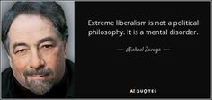 "Michael Savage: ""Extreme liberalism is not a political philosophy, it is a mental disorder."""