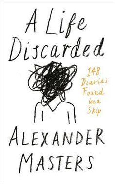 A Life Discarded: 148 Diaries Found in a Skip by Alexander Masters.  An unconventional biographer tries to uncover the identity and write the life of a person whose diaries were discovered in a garbage bin.