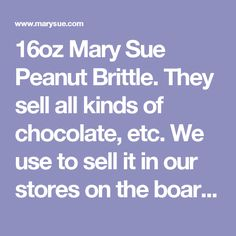 16oz Mary Sue Peanut Brittle.  They sell all kinds of chocolate, etc. We use to sell it in our stores on the boardwalk. Not sure who all sells it now, but we can keep our eyes out for it.
