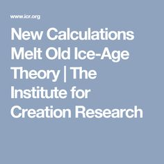 New Calculations Melt Old Ice-Age Theory | The Institute for Creation Research
