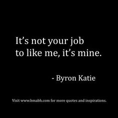 www.bmabh.com. enpowring quotes for strong women and girls: It's not your job to like me, it's mine. — Byron Katie