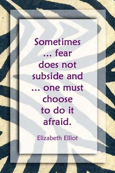 "Elisabeth Elliot ~ ""Sometimes when we are called to obey, the fear does not subside and we are expected to move against the fear. One must choose to do it afraid."""