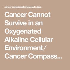 Cancer Cannot Survive in an Oxygenated Alkaline Cellular Environment ⁄ Cancer Compass~An Alternate Route