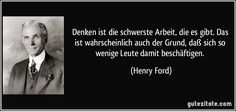 Denken ist die schwerste Arbeit, die es gibt. Das ist wahrscheinlich auch der Grund, daß sich so wenige Leute damit beschäftigen. (Henry Ford)