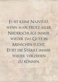 Es ist keine Naivität, wenn man trotz aller Niederschläge immer wieder das Gute in Menschen sucht. Es ist die Stärke immer wieder verzeihen zu können. Best Quotes, Life Quotes, Therapy Quotes, German Quotes, Love Phrases, Clever Quotes, Some Words, Poetry Quotes, Happy Thoughts