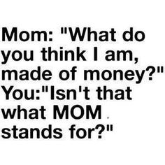 Mom: What do you think im made of money?