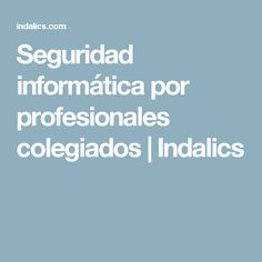 Seguridad informática por profesionales colegiados | Indalics