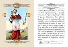 ORAÇÃO A SÃO RAIMUNDO NONATO Festa Litúrgica: 31 de Agosto. Glorioso São Raimundo, eu vos tomo por meu especial advogado perante Deus, eu vos rogo vossa proteção a fim de que me alcanceis de Deus todas as graças de que necessito, auxílio ...