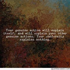 Your genuine action will explain itself, and will explain your other genuine actions. Your conformity explains nothing. - Ralph Waldo Emerson -