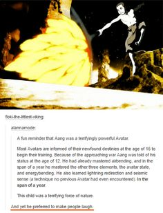 A fun reminder that Aang was a temifyingly powerful Avatar of their newfound destinies at the age of 16 to Most Avatars are informed gin their training. Because of the approaching war Aang was told of his be status at the age of He had alr span of a ye Avatar Airbender, Avatar Aang, Team Avatar, Homestuck, Geeks, Mejores Series Tv, Pokemon, Avatar Series, Def Not