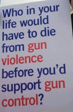 Who in your life would have to die? Personally, it was a very good friend & his girlfriend that changed my mind about gun control....