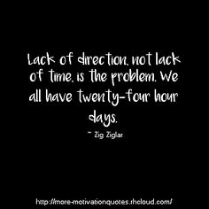 """"""" Lack of direction, not lack of time, is the problem. We all have twenty-four hour days. """" ~ Zig Ziglar If you like this, follow me here for more Inpirational, Motivational Quotes"""