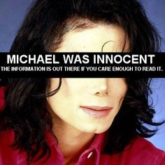 Michael Jackson, innocent. There is a wealth of evidence to prove he was not guilty of a single thing, ever, but do you care enough to seek it? Please have an open mind and be really willing to learn the TRUTH.