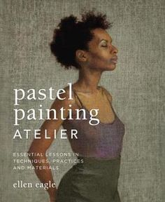 Pastel Painting Atelier: Essential Lessons in Techniques, Practices, and Materials by Ellen Eagle, Watson-Guptill Publications, 2013