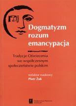 Wydawnictwo Naukowe Scholar :: :: DOGMATYZM, ROZUM, EMANCYPACJATradycje Oświeceniawe współczesnymspołeczeństwie polskim