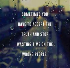 As vezes você tem que aceitar a verdade e parar de perder tempo com as pessoas erradas.