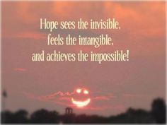 Hope - a byproduct of self-belief and vision.