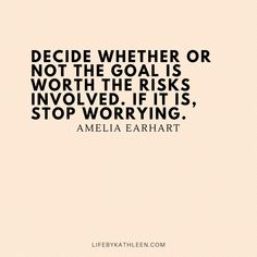 Decide whether or not the goal is worth the risks involved. If it is, stop worrying - Amelia Earhart Risk Quotes, Wisdom Quotes, Quotes To Live By, Positive Vibes Quotes, Happy Quotes, Me Quotes, Stop Worrying Quotes, Amelia Earhart Quotes, Worry Quotes