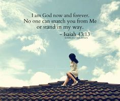 I am God now and forever. No one can snatch you from Me or stand in My way. Isaiah 43:14