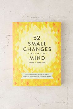 52 Small Changes For The Mind: Improve Memory, Minimize Stress, Increase Productivity, Boost Happiness By Brett Blumenthal
