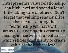 Entrepreneurs value relationships at a high level and spend a lot of time taking care of others.  Don't forget that valuing relationships also means valuing the relationship you have with yourself.  Ignoring this creates an incongruence with your values set which stifles your ability to create value at the highest level.