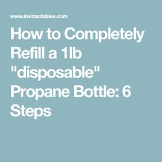"""How to Completely Refill a 1lb """"disposable"""" Propane Bottle: 6 Steps"""
