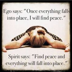 """Ego says, """"Once everything falls into place, I will find peace.""""Spirit says: """"Find peace and everything will fall into place."""" –Anonymous"""