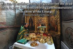 """""""We can do nothing better or greater for the dead than to pray for them, offering commemoration for them at the Liturgy."""" - Blessed Seraphim of Platina"""