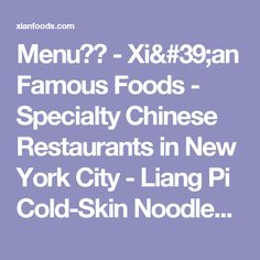 Menu菜单 - Xi'an Famous Foods - Specialty Chinese Restaurants in New York City - Liang Pi Cold-Skin Noodles, Spicy Cumin Lamb & Stewed Pork Burgers, Spicy & Tingly Beef Biang Biang Noodles
