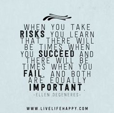 """When you take risks you learn that there will be times when you succeed and there will be times when you fail, and both are equally important."" -Ellen DeGeneres"