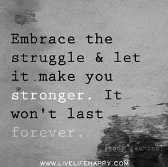 Embrace the struggle and let it make you stronger. It won't last forever. -Tony Gaskins